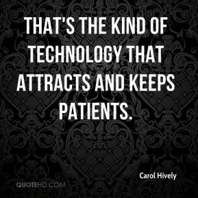 Carol Hively - That's the kind of technology that attracts and keeps patients.