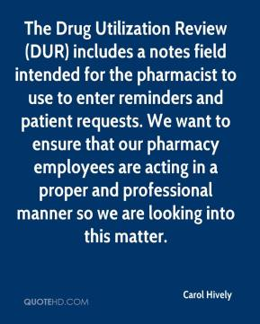 Carol Hively - The Drug Utilization Review (DUR) includes a notes field intended for the pharmacist to use to enter reminders and patient requests. We want to ensure that our pharmacy employees are acting in a proper and professional manner so we are looking into this matter.