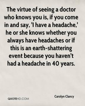 The virtue of seeing a doctor who knows you is, if you come in and say, 'I have a headache,' he or she knows whether you always have headaches or if this is an earth-shattering event because you haven't had a headache in 40 years.