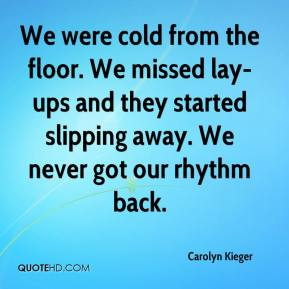 Carolyn Kieger - We were cold from the floor. We missed lay-ups and they started slipping away. We never got our rhythm back.