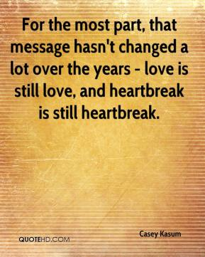 Casey Kasum - For the most part, that message hasn't changed a lot over the years - love is still love, and heartbreak is still heartbreak.