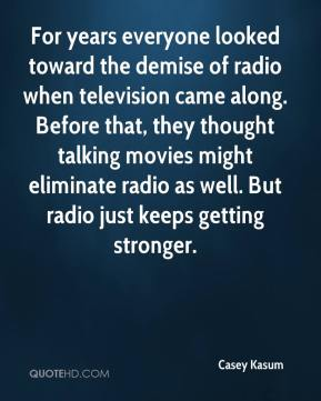 Casey Kasum - For years everyone looked toward the demise of radio when television came along. Before that, they thought talking movies might eliminate radio as well. But radio just keeps getting stronger.