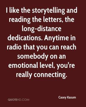 Casey Kasum - I like the storytelling and reading the letters, the long-distance dedications. Anytime in radio that you can reach somebody on an emotional level, you're really connecting.