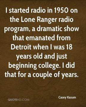 Casey Kasum - I started radio in 1950 on the Lone Ranger radio program, a dramatic show that emanated from Detroit when I was 18 years old and just beginning college. I did that for a couple of years.
