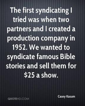 Casey Kasum - The first syndicating I tried was when two partners and I created a production company in 1952. We wanted to syndicate famous Bible stories and sell them for $25 a show.