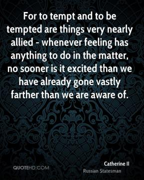 Catherine II - For to tempt and to be tempted are things very nearly allied - whenever feeling has anything to do in the matter, no sooner is it excited than we have already gone vastly farther than we are aware of.