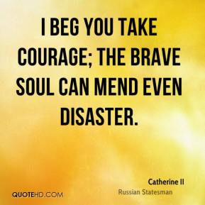 Catherine II - I beg you take courage; the brave soul can mend even disaster.