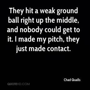 Chad Qualls - They hit a weak ground ball right up the middle, and nobody could get to it. I made my pitch, they just made contact.