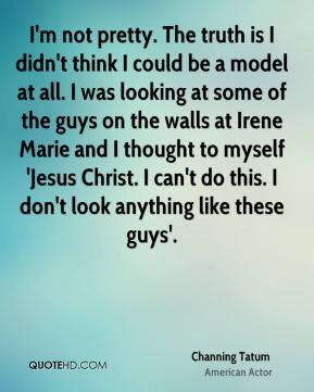 Channing Tatum - I'm not pretty. The truth is I didn't think I could be a model at all. I was looking at some of the guys on the walls at Irene Marie and I thought to myself 'Jesus Christ. I can't do this. I don't look anything like these guys'.