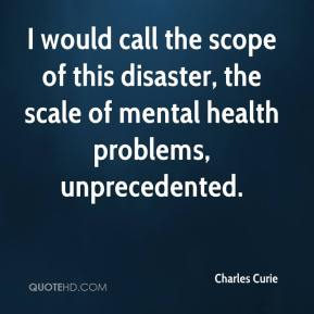 I would call the scope of this disaster, the scale of mental health problems, unprecedented.