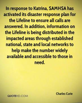 In response to Katrina, SAMHSA has activated its disaster response plan for the Lifeline to ensure all calls are answered. In addition, information on the Lifeline is being distributed in the impacted areas through established national, state and local networks to help make the number widely available and accessible to those in need.