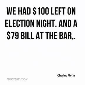 Charles Flynn - We had $100 left on Election night. And a $79 bill at the bar.