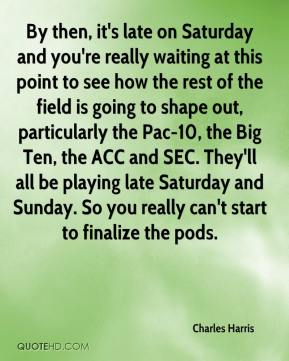 By then, it's late on Saturday and you're really waiting at this point to see how the rest of the field is going to shape out, particularly the Pac-10, the Big Ten, the ACC and SEC. They'll all be playing late Saturday and Sunday. So you really can't start to finalize the pods.