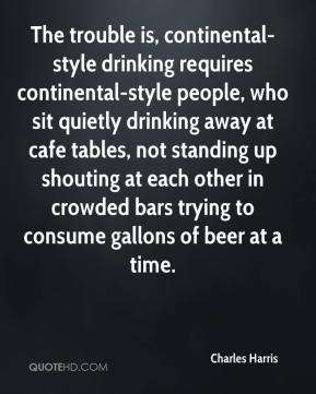 Charles Harris - The trouble is, continental-style drinking requires continental-style people, who sit quietly drinking away at cafe tables, not standing up shouting at each other in crowded bars trying to consume gallons of beer at a time.