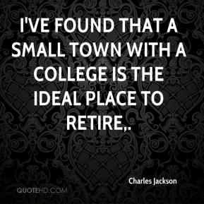 Charles Jackson - I've found that a small town with a college is the ideal place to retire.