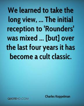 Charles Koppelman - We learned to take the long view, ... The initial reception to 'Rounders' was mixed ... [but] over the last four years it has become a cult classic.