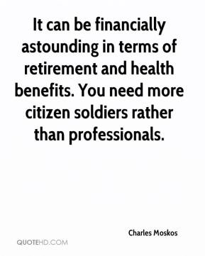 Charles Moskos - It can be financially astounding in terms of retirement and health benefits. You need more citizen soldiers rather than professionals.