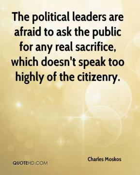 Charles Moskos - The political leaders are afraid to ask the public for any real sacrifice, which doesn't speak too highly of the citizenry.
