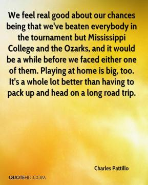 Charles Pattillo - We feel real good about our chances being that we've beaten everybody in the tournament but Mississippi College and the Ozarks, and it would be a while before we faced either one of them. Playing at home is big, too. It's a whole lot better than having to pack up and head on a long road trip.