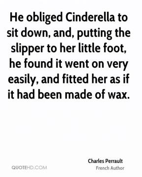Charles Perrault - He obliged Cinderella to sit down, and, putting the slipper to her little foot, he found it went on very easily, and fitted her as if it had been made of wax.