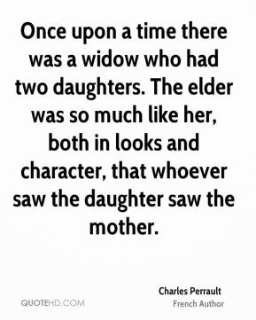 Charles Perrault - Once upon a time there was a widow who had two daughters. The elder was so much like her, both in looks and character, that whoever saw the daughter saw the mother.