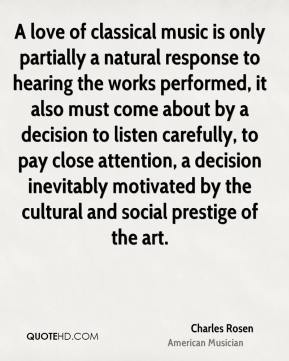 Charles Rosen - A love of classical music is only partially a natural response to hearing the works performed, it also must come about by a decision to listen carefully, to pay close attention, a decision inevitably motivated by the cultural and social prestige of the art.