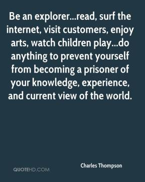 Be an explorer...read, surf the internet, visit customers, enjoy arts, watch children play...do anything to prevent yourself from becoming a prisoner of your knowledge, experience, and current view of the world.