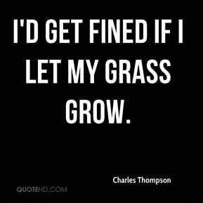 Charles Thompson - I'd get fined if I let my grass grow.
