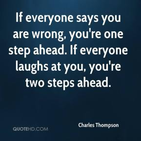 Charles Thompson - If everyone says you are wrong, you're one step ahead. If everyone laughs at you, you're two steps ahead.
