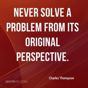 Charles Thompson - Never solve a problem from its original perspective.