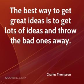 The best way to get great ideas is to get lots of ideas and throw the bad ones away.