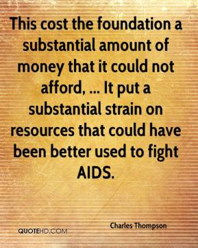 This cost the foundation a substantial amount of money that it could not afford, ... It put a substantial strain on resources that could have been better used to fight AIDS.