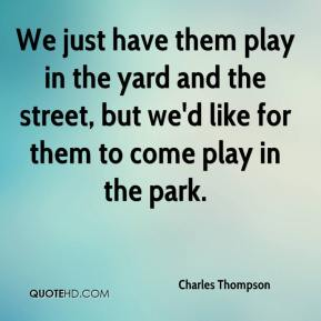 We just have them play in the yard and the street, but we'd like for them to come play in the park.