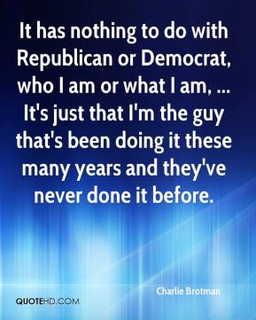 Charlie Brotman - It has nothing to do with Republican or Democrat, who I am or what I am, ... It's just that I'm the guy that's been doing it these many years and they've never done it before.