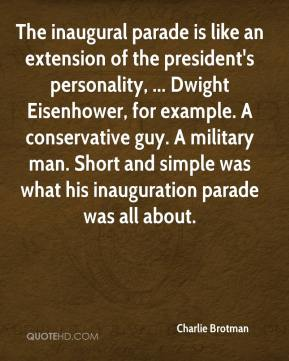 Charlie Brotman - The inaugural parade is like an extension of the president's personality, ... Dwight Eisenhower, for example. A conservative guy. A military man. Short and simple was what his inauguration parade was all about.