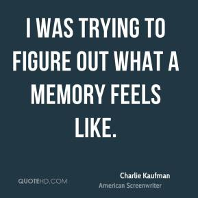 I was trying to figure out what a memory feels like.