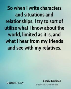 So when I write characters and situations and relationships, I try to sort of utilize what I know about the world, limited as it is, and what I hear from my friends and see with my relatives.