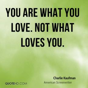 Charlie Kaufman - You are what you love. Not what loves you.