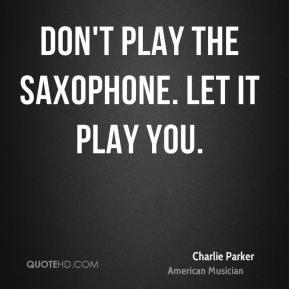 Don't play the saxophone. Let it play you.