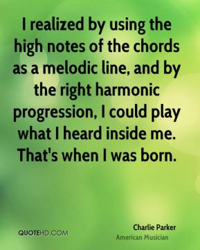 Charlie Parker - I realized by using the high notes of the chords as a melodic line, and by the right harmonic progression, I could play what I heard inside me. That's when I was born.