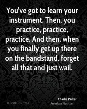 You've got to learn your instrument. Then, you practice, practice, practice. And then, when you finally get up there on the bandstand, forget all that and just wail.
