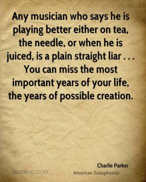 Any musician who says he is playing better either on tea, the needle, or when he is juiced, is a plain straight liar . . . You can miss the most important years of your life, the years of possible creation.