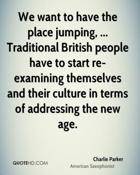 We want to have the place jumping, ... Traditional British people have to start re-examining themselves and their culture in terms of addressing the new age.