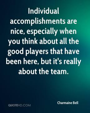 Charmaine Bell - Individual accomplishments are nice, especially when you think about all the good players that have been here, but it's really about the team.