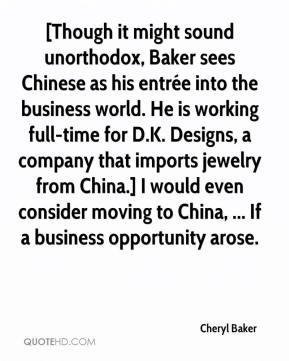 [Though it might sound unorthodox, Baker sees Chinese as his entrée into the business world. He is working full-time for D.K. Designs, a company that imports jewelry from China.] I would even consider moving to China, ... If a business opportunity arose.