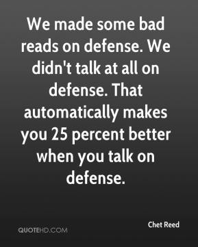 Chet Reed - We made some bad reads on defense. We didn't talk at all on defense. That automatically makes you 25 percent better when you talk on defense.