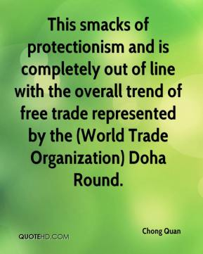This smacks of protectionism and is completely out of line with the overall trend of free trade represented by the (World Trade Organization) Doha Round.