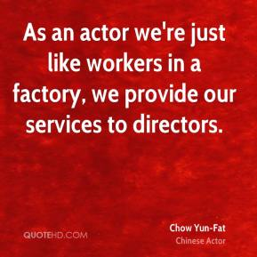 Chow Yun-Fat - As an actor we're just like workers in a factory, we provide our services to directors.