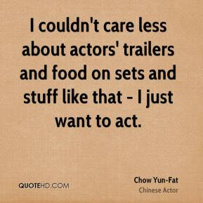 I couldn't care less about actors' trailers and food on sets and stuff like that - I just want to act.