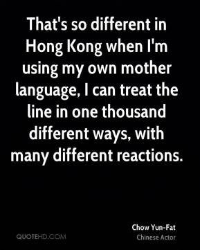 Chow Yun-Fat - That's so different in Hong Kong when I'm using my own mother language, I can treat the line in one thousand different ways, with many different reactions.